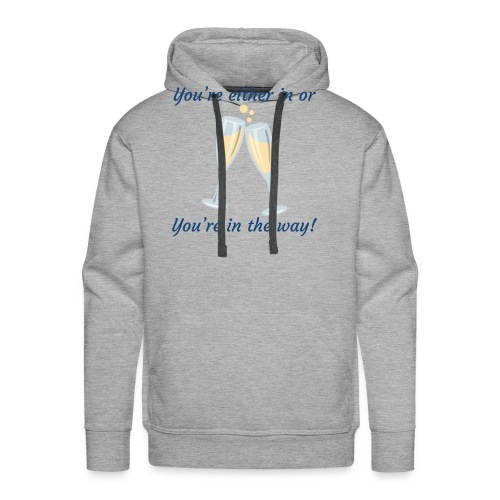 You're either in, or you're in the way! - Men's Premium Hoodie