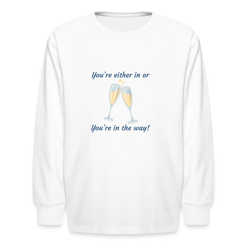 You're either in, or you're in the way! - Kids' Long Sleeve T-Shirt