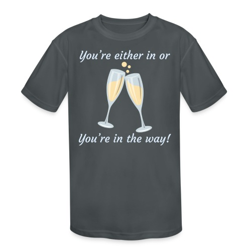You're either in, or you're in the way! - Kids' Moisture Wicking Performance T-Shirt