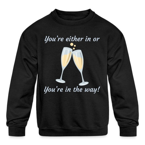 You're either in, or you're in the way! - Kids' Crewneck Sweatshirt