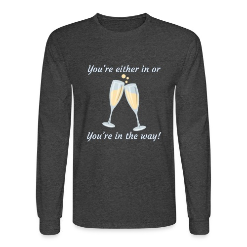 You're either in, or you're in the way! - Men's Long Sleeve T-Shirt