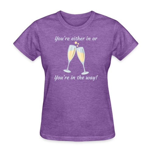 You're either in, or you're in the way! - Women's T-Shirt
