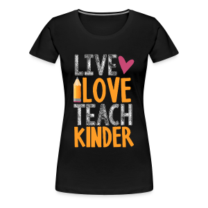 Live Love Teach Kinder - Women's Premium T-Shirt