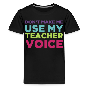 Don't Make Me Use My Teacher Voice - Kids' Premium T-Shirt