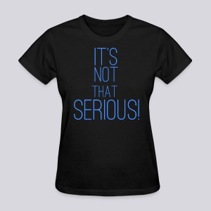 It's Not That Serious! - Women's T-Shirt