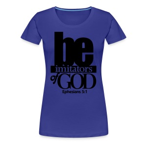 Be Imitators of GOD - Women - Women's Premium T-Shirt