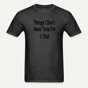 Things I Don't Have Time For - Men's T-Shirt