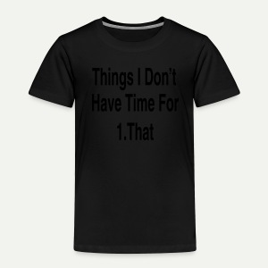 Things I Don't Have Time For - Toddler Premium T-Shirt