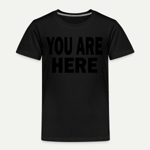 You Are Here - Toddler Premium T-Shirt