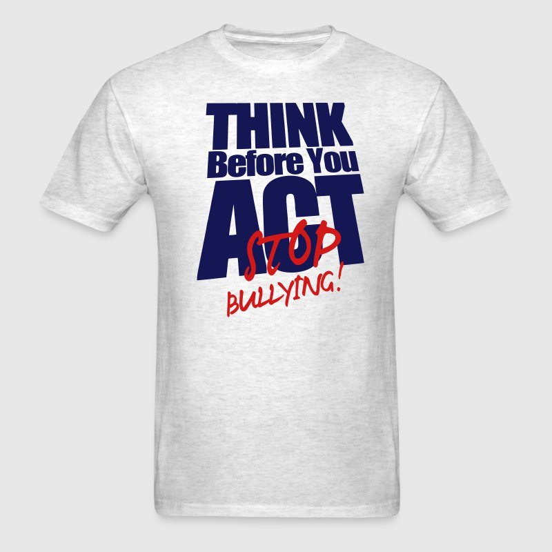 THINK BEFORE YOU ACT STOP BULLYING! T-Shirts - Men's T-Shirt