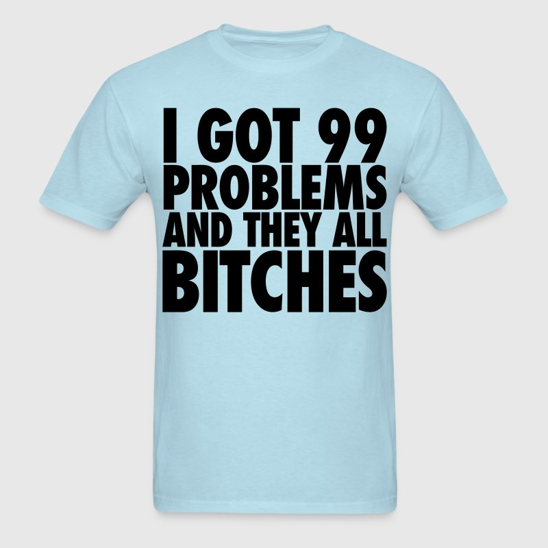I Got 99 Problems And They All Bitches T-Shirts - Men's T-Shirt