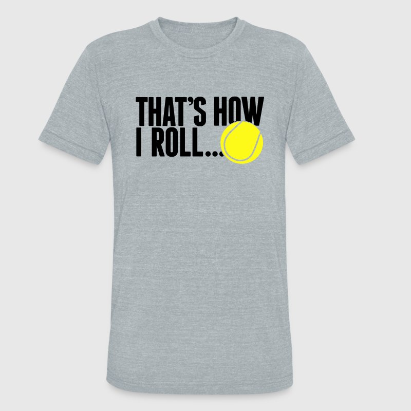 that's how I roll - tennis T-Shirts - Unisex Tri-Blend T-Shirt by American Apparel