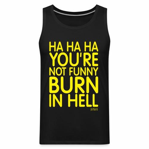Ha Ha Ha You're not funny Burn in Hell by Pixellamb ™ - Men's Premium Tank