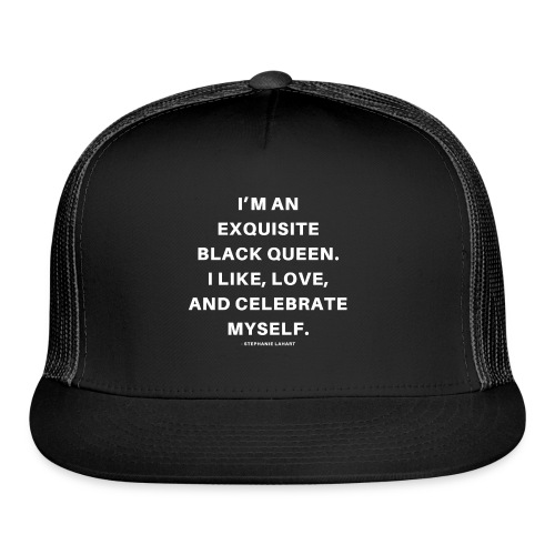 I'M AN EXQUISITE BLACK QUEEN. I LIKE, LOVE, AND CELEBRATE MYSELF. Black Women's T-shirt Clothing by Stephanie Lahart - Trucker Cap