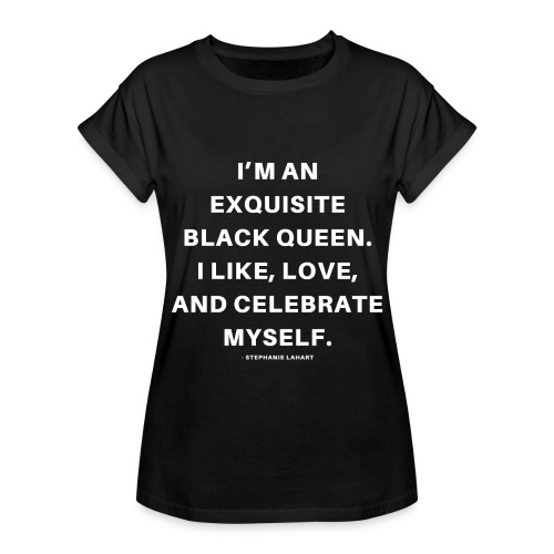 I'M AN EXQUISITE BLACK QUEEN. I LIKE, LOVE, AND CELEBRATE MYSELF. Black Women's T-shirt Clothing by Stephanie Lahart - Women's Relaxed Fit T-Shirt