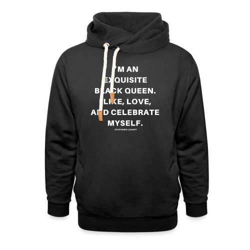 I'M AN EXQUISITE BLACK QUEEN. I LIKE, LOVE, AND CELEBRATE MYSELF. Black Women's T-shirt Clothing by Stephanie Lahart - Shawl Collar Hoodie