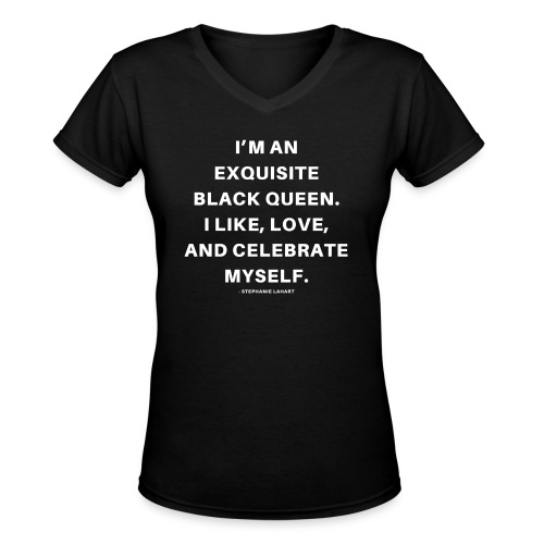 I'M AN EXQUISITE BLACK QUEEN. I LIKE, LOVE, AND CELEBRATE MYSELF. Black Women's T-shirt Clothing by Stephanie Lahart - Women's V-Neck T-Shirt
