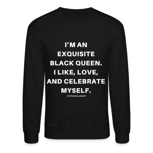 I'M AN EXQUISITE BLACK QUEEN. I LIKE, LOVE, AND CELEBRATE MYSELF. Black Women's T-shirt Clothing by Stephanie Lahart - Crewneck Sweatshirt