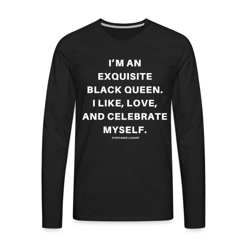 I'M AN EXQUISITE BLACK QUEEN. I LIKE, LOVE, AND CELEBRATE MYSELF. Black Women's T-shirt Clothing by Stephanie Lahart - Men's Premium Long Sleeve T-Shirt