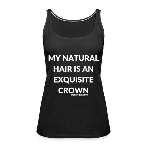 My Natural Hair is an Exquisite Crown Black Women's T-shirt Clothing by Stephanie Lahart.  - Women's Premium Tank Top