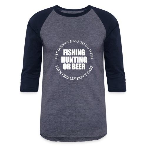 Fishing Hunting or Beer - Baseball T-Shirt