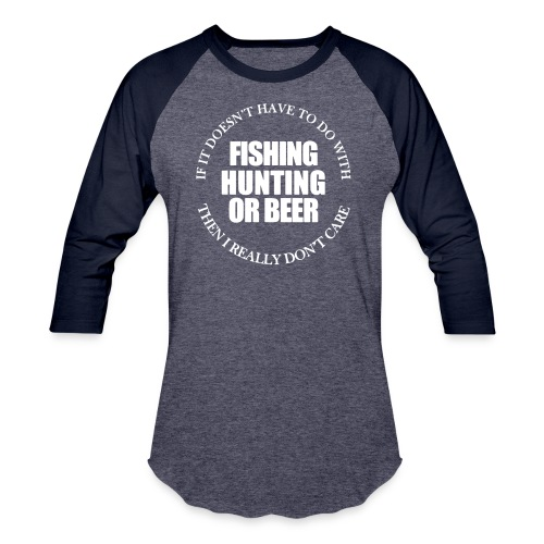 Fishing Hunting or Beer - Baseball T-Shirt