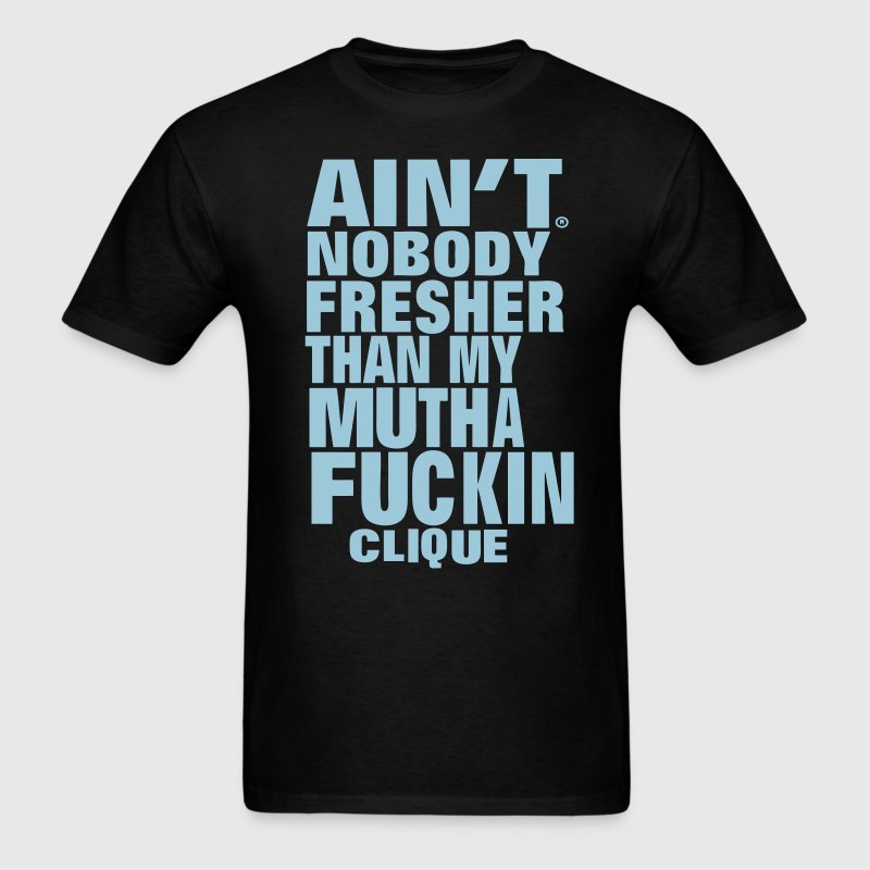 AIN'T NOBODY FRESHER THAN MY MUTHAFUCKING CLIQUE T-Shirts - Men's T-Shirt