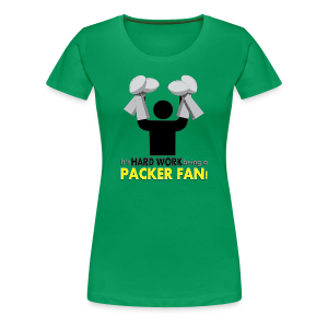 Hard Work being a Packer Fan! - Women's Premium T-Shirt
