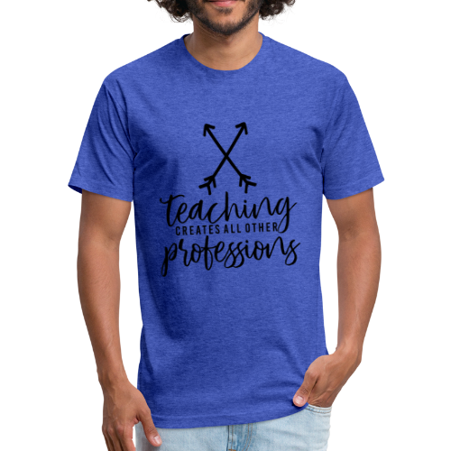 Teaching Creates All Other Professions - Fitted Cotton/Poly T-Shirt by Next Level