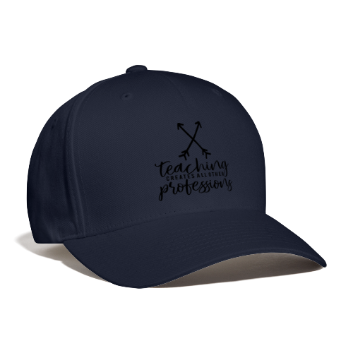 Teaching Creates All Other Professions - Baseball Cap