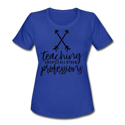 Teaching Creates All Other Professions - Women's Moisture Wicking Performance T-Shirt
