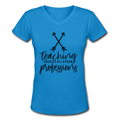 Teaching Creates All Other Professions - Women's V-Neck T-Shirt