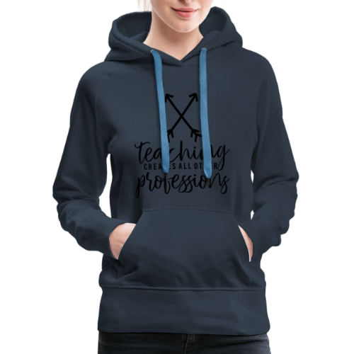 Teaching Creates All Other Professions - Women's Premium Hoodie