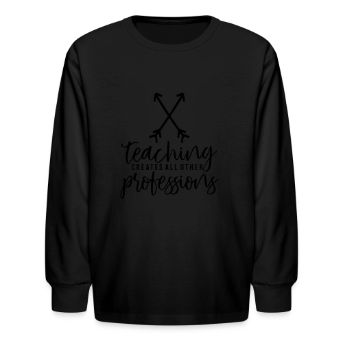 Teaching Creates All Other Professions - Kids' Long Sleeve T-Shirt