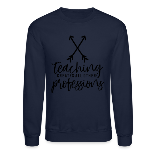 Teaching Creates All Other Professions - Crewneck Sweatshirt