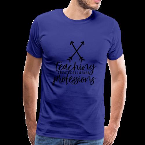 Teaching Creates All Other Professions - Men's Premium T-Shirt