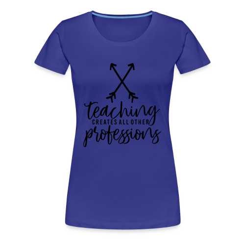 Teaching Creates All Other Professions - Women's Premium T-Shirt