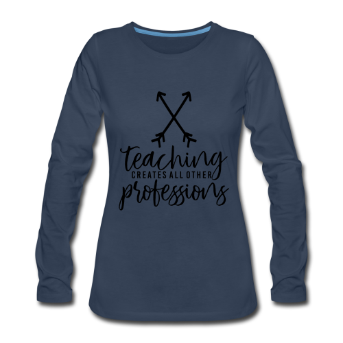Teaching Creates All Other Professions - Women's Premium Long Sleeve T-Shirt