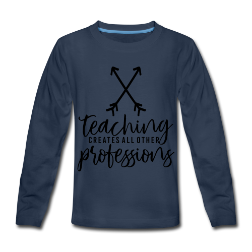 Teaching Creates All Other Professions - Kids' Premium Long Sleeve T-Shirt
