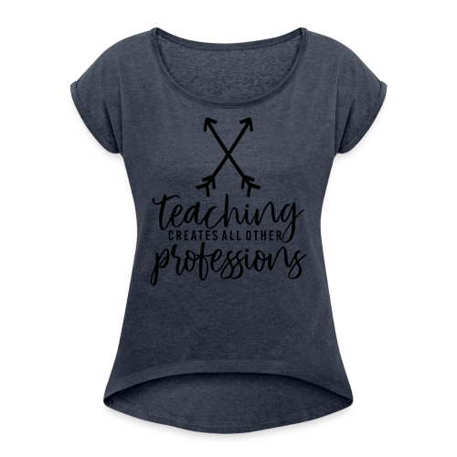 Teaching Creates All Other Professions - Women's Roll Cuff T-Shirt