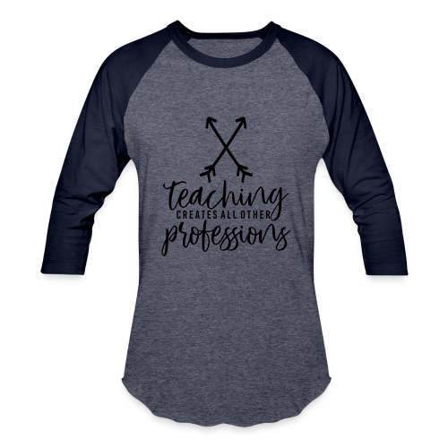 Teaching Creates All Other Professions - Baseball T-Shirt