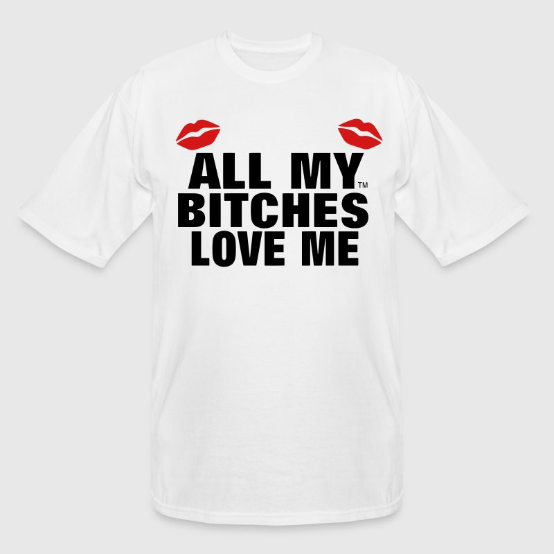 ALL MY BITCHES LOVE ME T-Shirts - Men's Tall T-Shirt