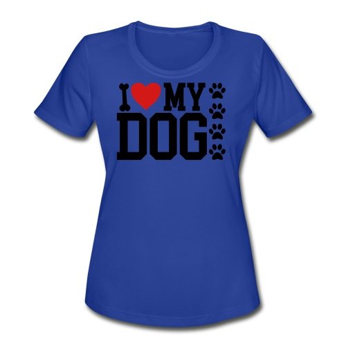 I Love My Dog shirt - Women's Moisture Wicking Performance T-Shirt