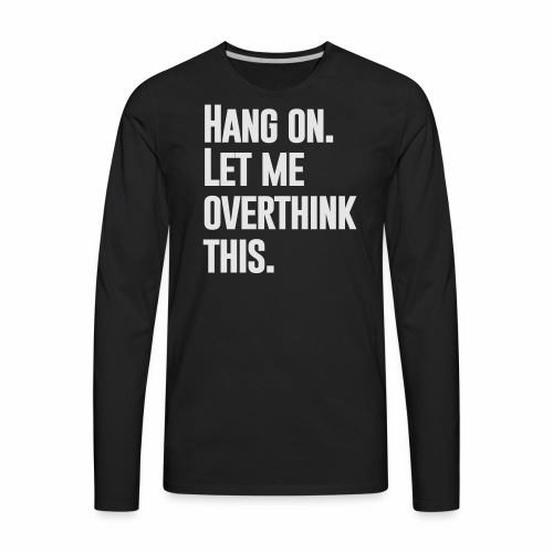 LET ME OVERTHINK THIS - Men's Premium Long Sleeve T-Shirt