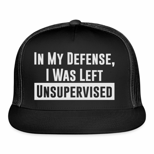 IN MY DEFENSE, I WAS LEFT UNSUPERVISED - Trucker Cap