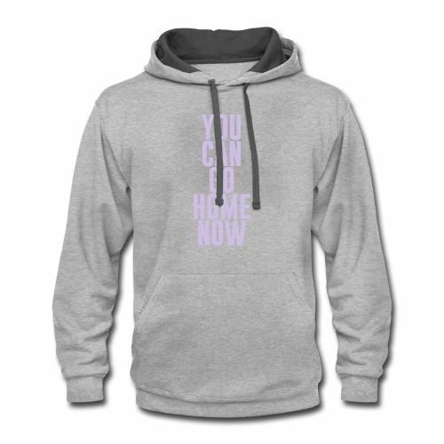 YOU CAN GO HOME NOW - Contrast Hoodie