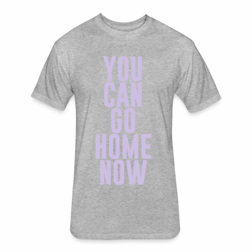 YOU CAN GO HOME NOW - Fitted Cotton/Poly T-Shirt by Next Level