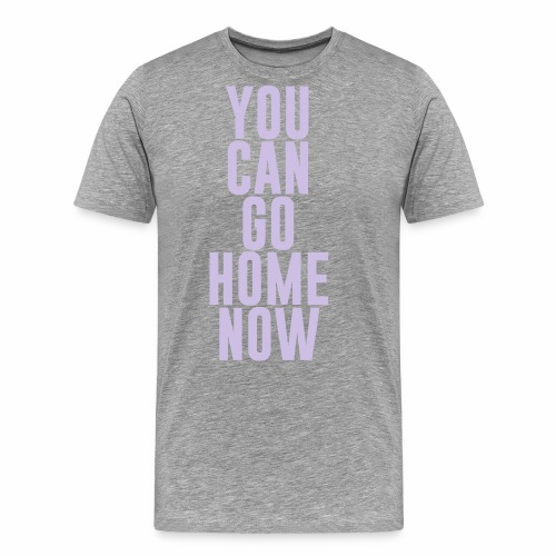 YOU CAN GO HOME NOW - Men's Premium T-Shirt