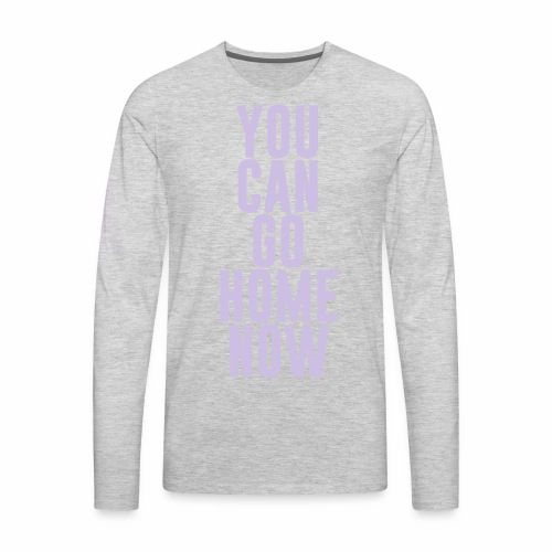 YOU CAN GO HOME NOW - Men's Premium Long Sleeve T-Shirt