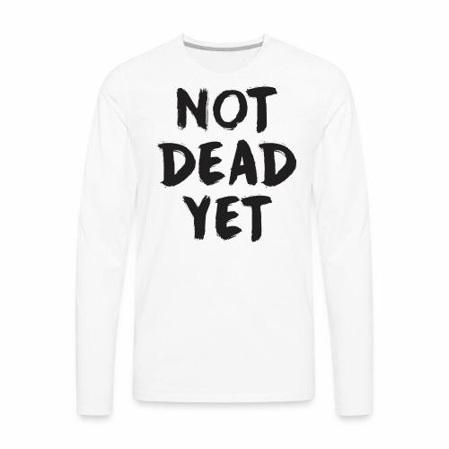 NOT DEAD YET - Men's Premium Long Sleeve T-Shirt